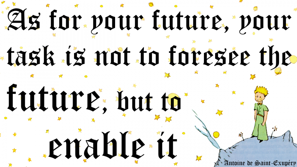 As for your Future, your task is not to forsee the future, but to enable it!