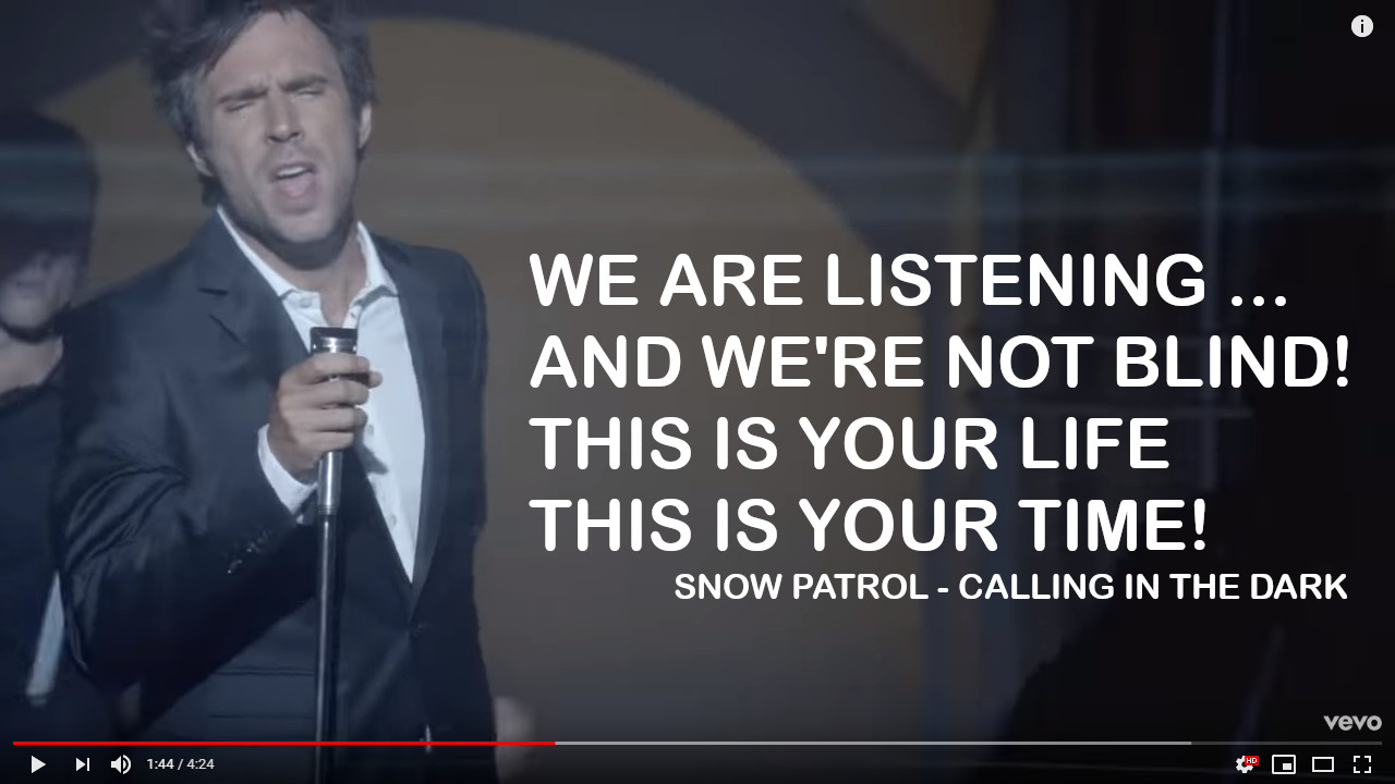 """We are Listening. And We're Not Blind. This is Your Life. This is Your Time!"" [Snow Patrol - Calling in the Dark]"