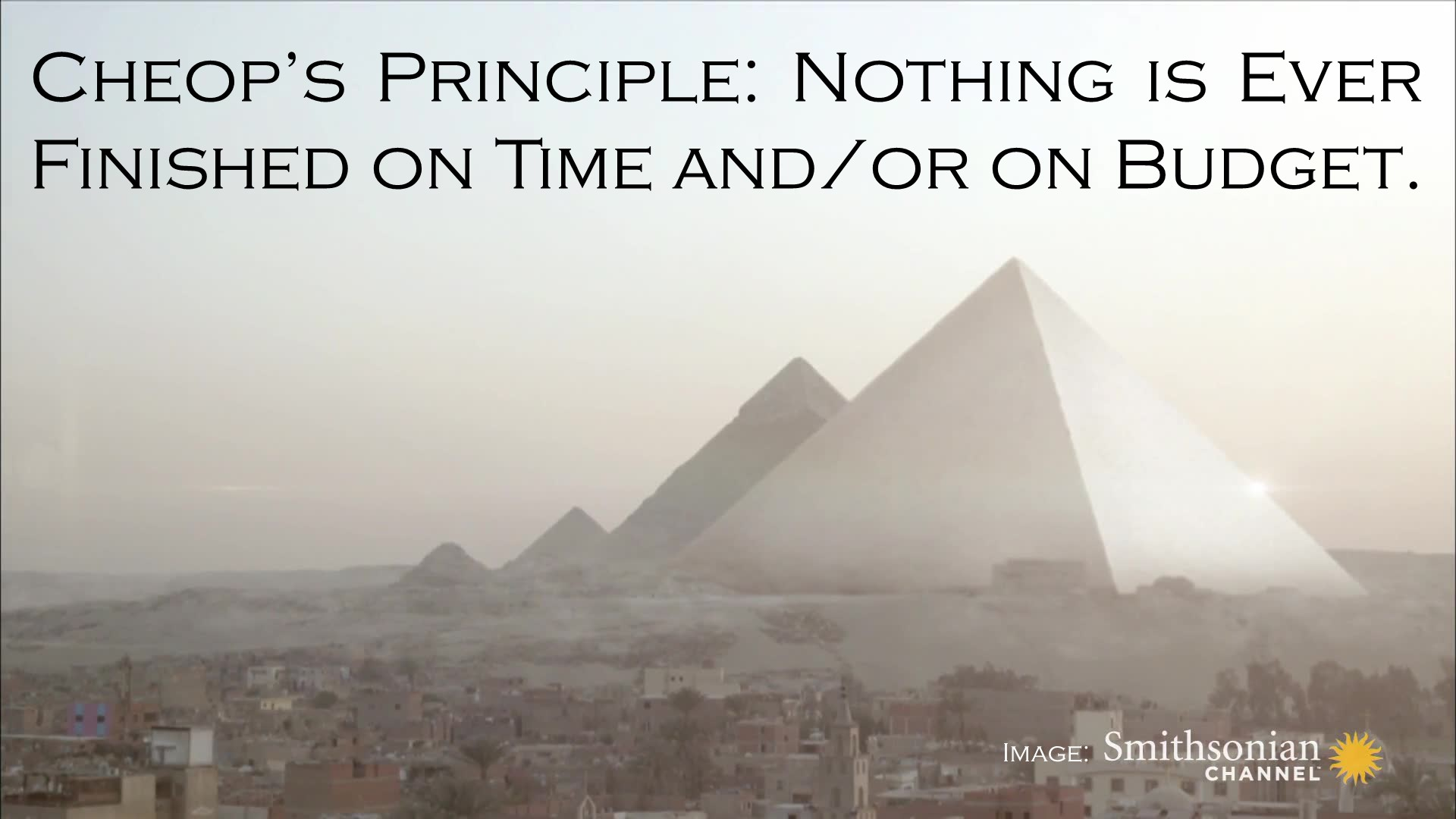 Cheop's Principle: Nothing is ever finished on time and/or on budget