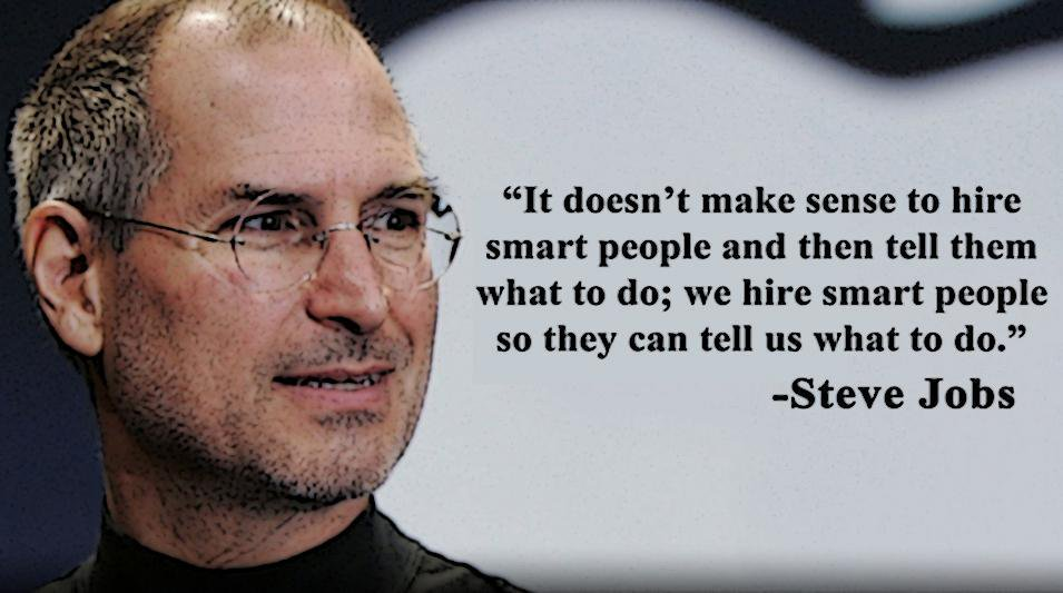It doesn't make sense to hire smart people and then tell them what to do; we hire smart people so they can tell us what to do.