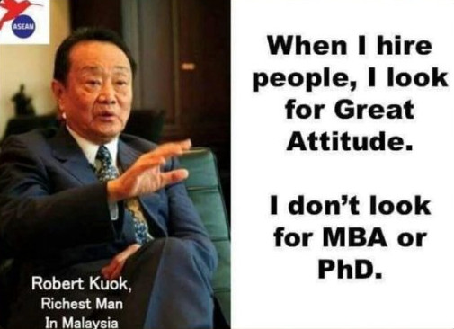 When I hire people, I look for Great Attitude. I don't look for MBA or PhD.