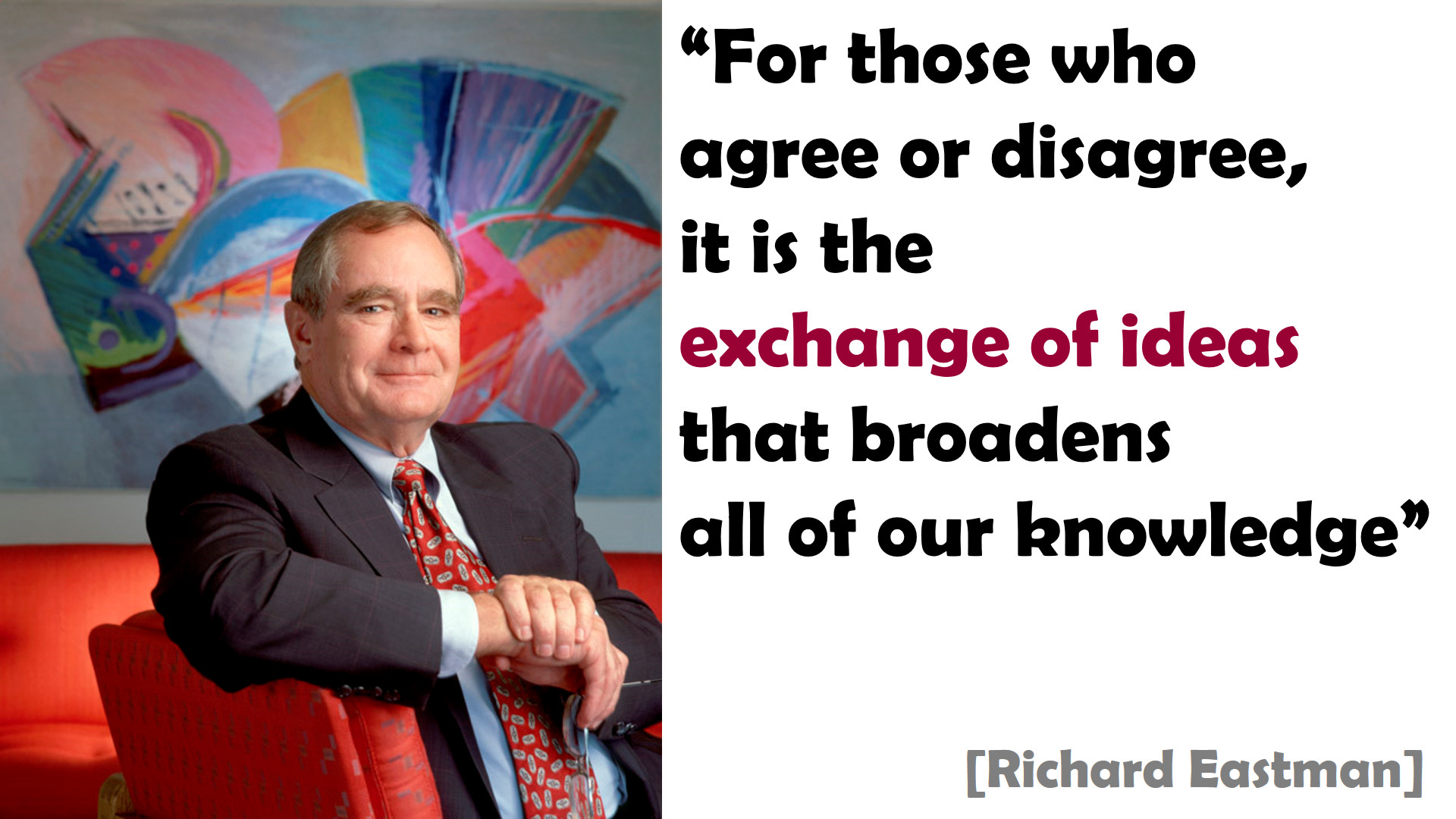 """For those who agree or disagree, it is the exchange of ideas that broadens all of our knowledge"" [Richard Eastman]"