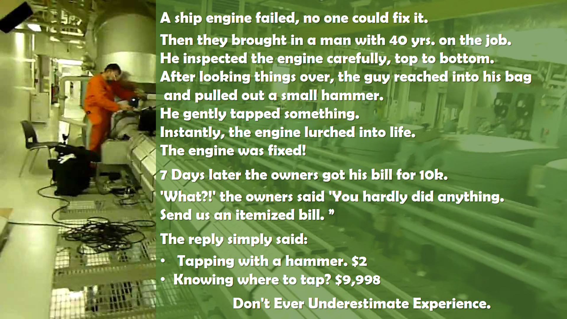 A ship engine failed, no one could fix it. Then they brought in a man with 40 years on the job. He inspected the engine carefully, top to bottom. After looking things over, the guy reached into his back and pulled out a small hammer. He gently tapped something. Instantly, the engine lurched to life. The engine was fixed! 7 days later the owners got his bill for 10K. 'What?!' the owners said. 'You hardly did anything. Send us an itemized bill.' The reply simply said: 1. Tapping with a hammer. $2 — 2. Knowing where to tap: $9,998. -Don't Ever Underestimate Experience.-