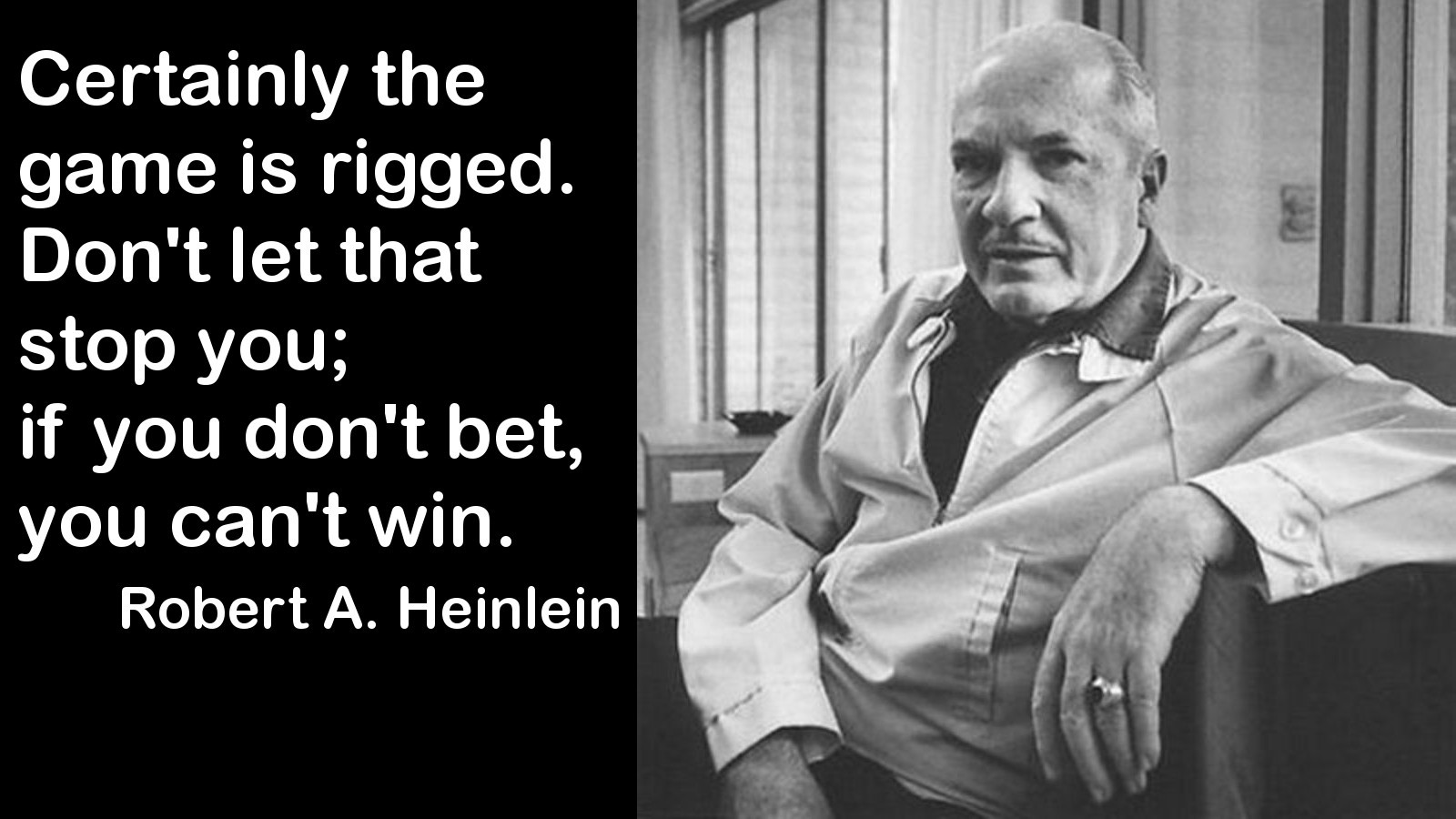 Certainly the Game is Rigged. Don't Let That Stop You. If you Don't Bet, You Can't WIN - Lazarus Long