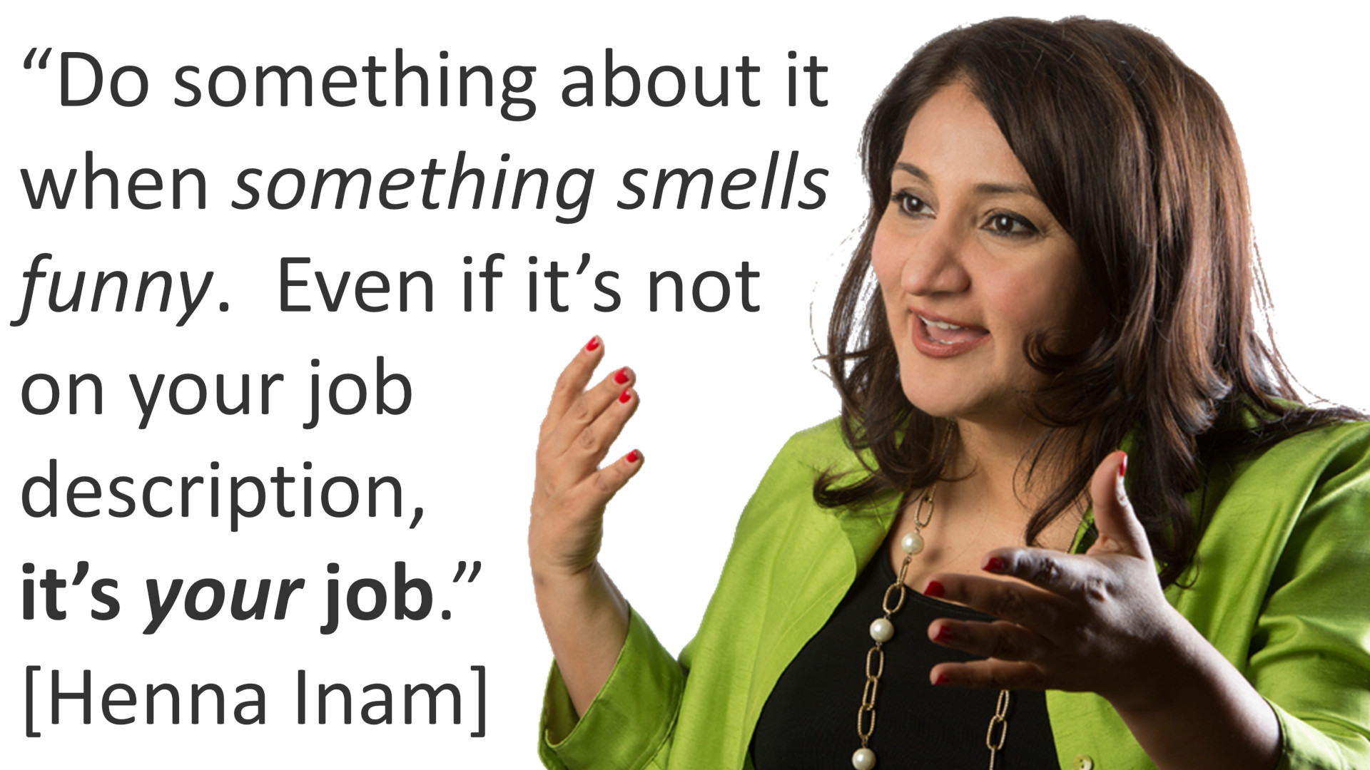 Quote by Henna Inam: Do something about it when something smells funny. Even if it's not on your job description, it's your job.