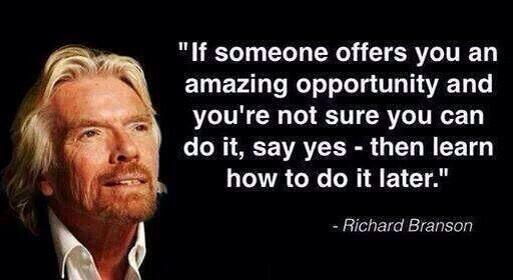 If someone offers you an amazing opportunity and you're not sure if you can do it, say yes - then learn how to do it later [Richard Branson]
