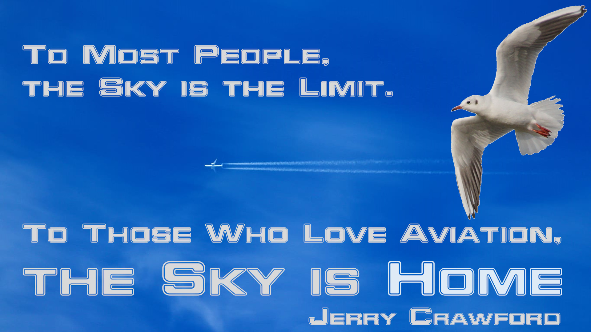 To most people, the Sky is the limit. To those who love aviation, the Sky is HOME. [Jerry Crawford]